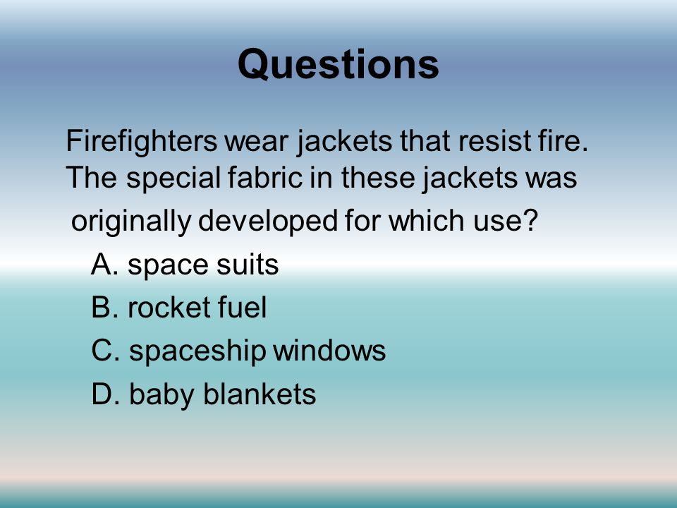 Questions Firefighters wear jackets that resist fire. The special fabric in these jackets was. originally developed for which use