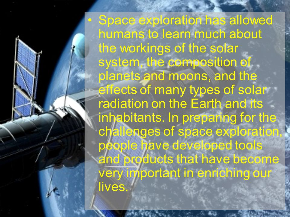 Space exploration has allowed humans to learn much about the workings of the solar system, the composition of planets and moons, and the effects of many types of solar radiation on the Earth and its inhabitants.