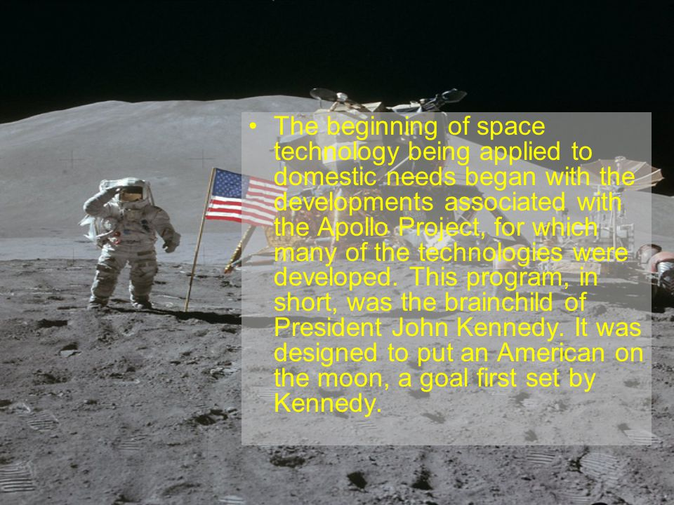 The beginning of space technology being applied to domestic needs began with the developments associated with the Apollo Project, for which many of the technologies were developed.