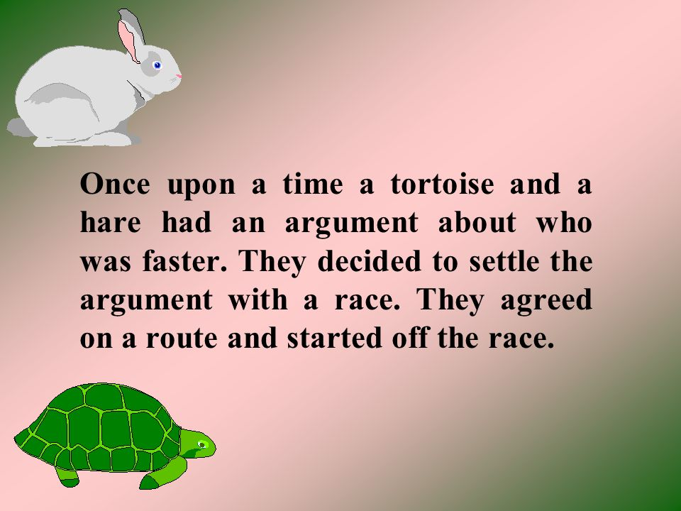 Once upon a time a tortoise and a hare had an argument about who was faster.