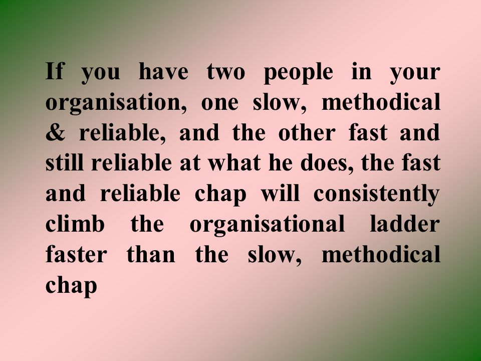 If you have two people in your organisation, one slow, methodical & reliable, and the other fast and still reliable at what he does, the fast and reliable chap will consistently climb the organisational ladder faster than the slow, methodical chap