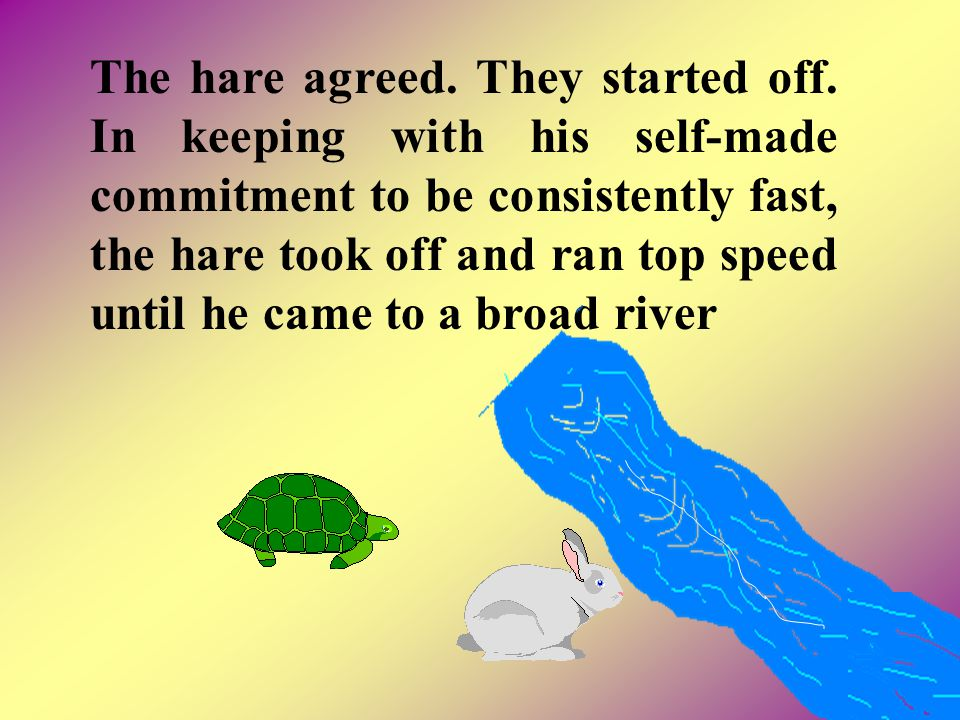 The hare agreed. They started off