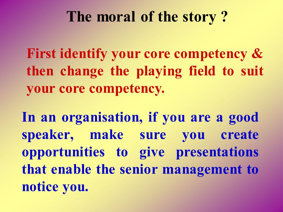 The moral of the story First identify your core competency & then change the playing field to suit your core competency.