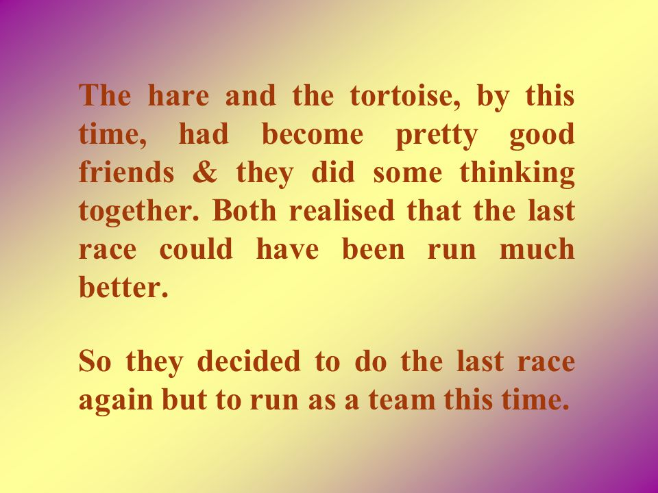 The hare and the tortoise, by this time, had become pretty good friends & they did some thinking together. Both realised that the last race could have been run much better.