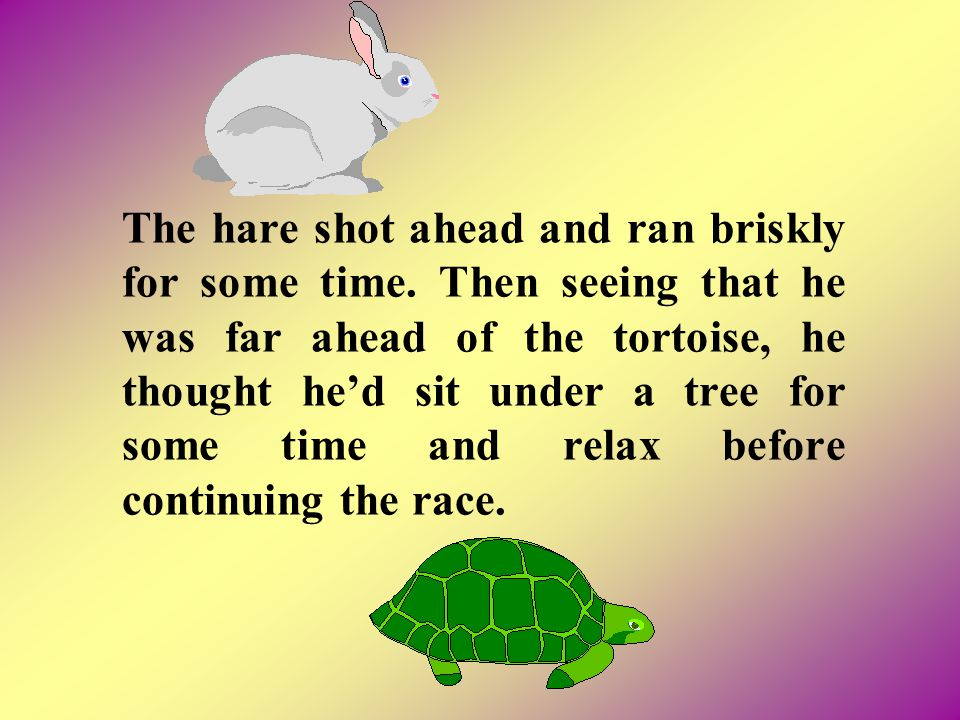The hare shot ahead and ran briskly for some time