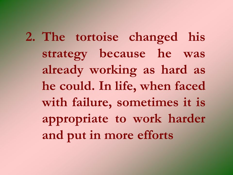 2. The tortoise changed his strategy because he was already working as hard as he could.