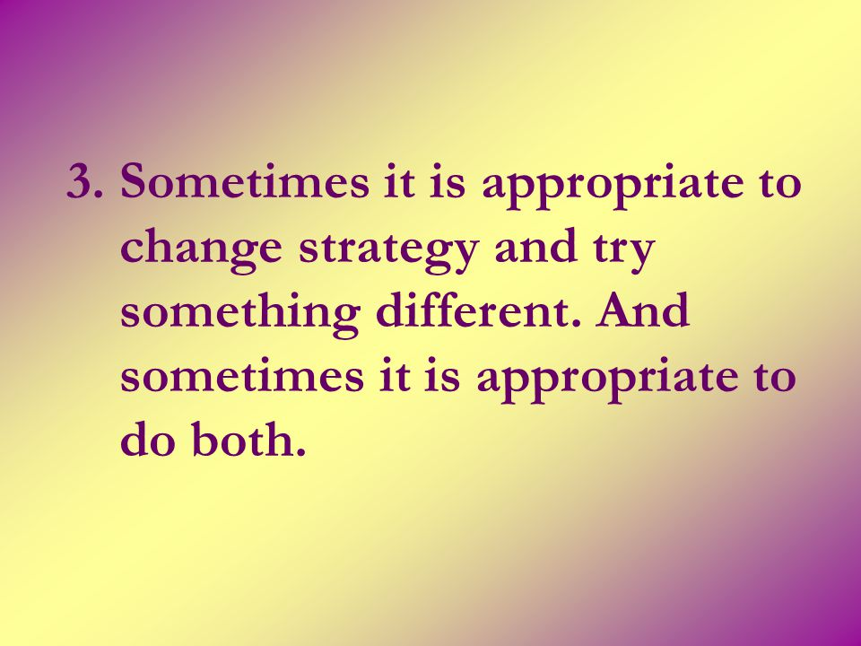 3. Sometimes it is appropriate to change strategy and try something different.