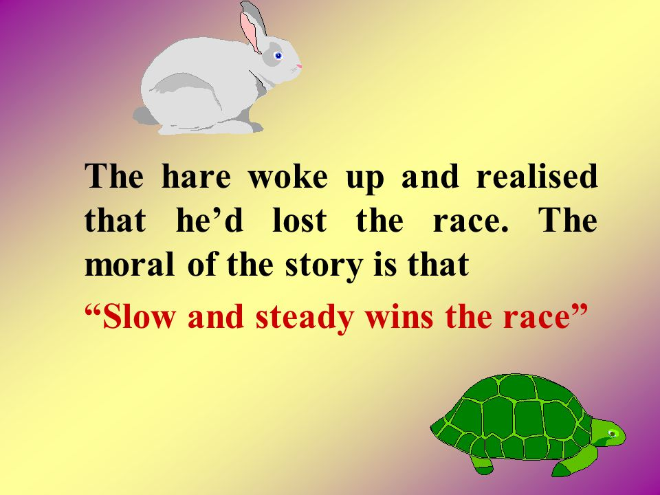 The hare woke up and realised that he'd lost the race