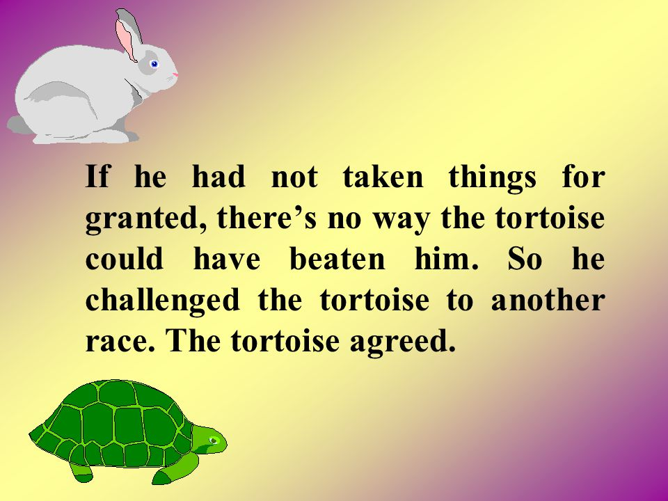If he had not taken things for granted, there's no way the tortoise could have beaten him.