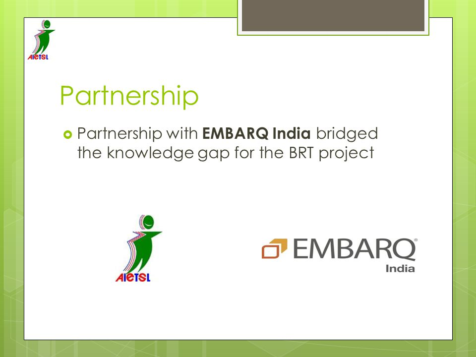 Partnership Partnership with EMBARQ India bridged the knowledge gap for the BRT project