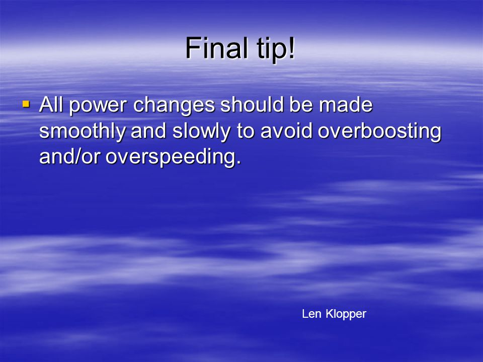 Final tip! All power changes should be made smoothly and slowly to avoid overboosting and/or overspeeding.
