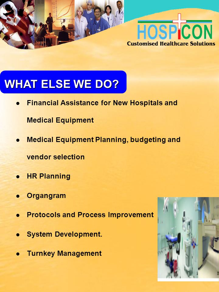 WHAT ELSE WE DO Financial Assistance for New Hospitals and Medical Equipment. Medical Equipment Planning, budgeting and vendor selection.