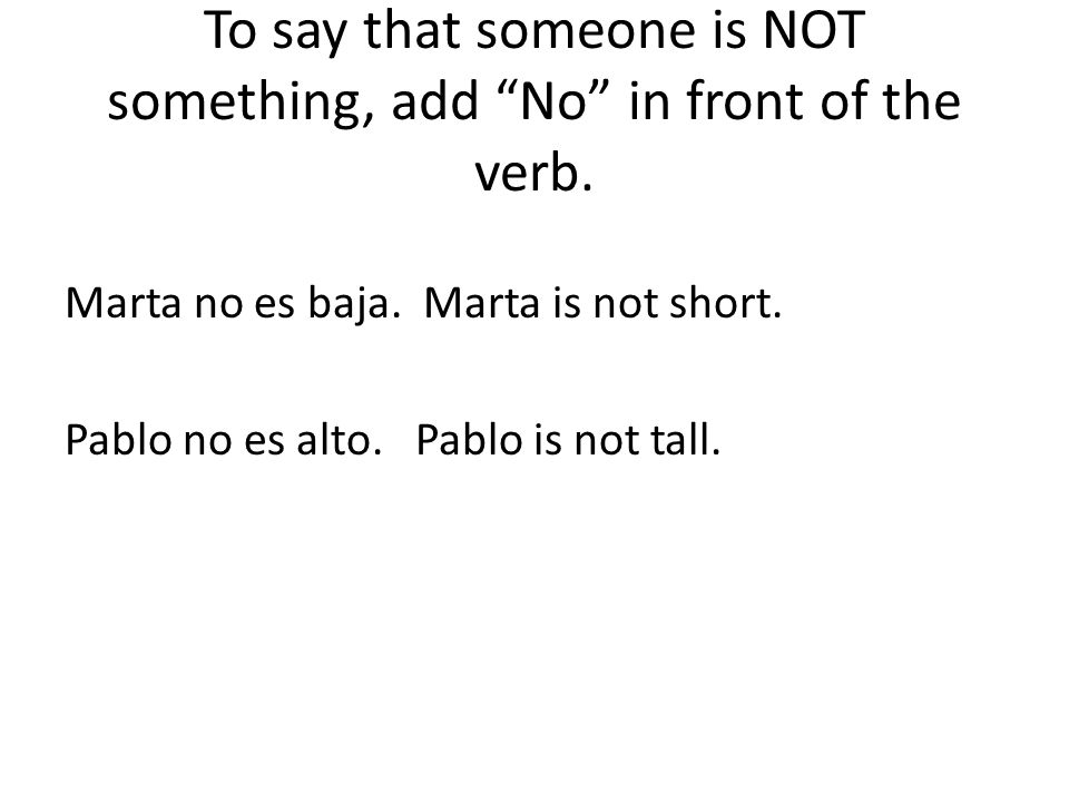 To say that someone is NOT something, add No in front of the verb.