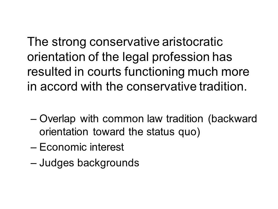 The strong conservative aristocratic orientation of the legal profession has resulted in courts functioning much more in accord with the conservative tradition.