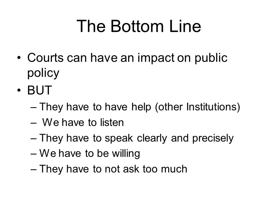 The Bottom Line Courts can have an impact on public policy BUT
