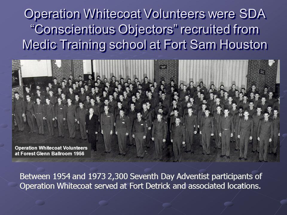 Operation Whitecoat Volunteers were SDA Conscientious Objectors recruited from Medic Training school at Fort Sam Houston
