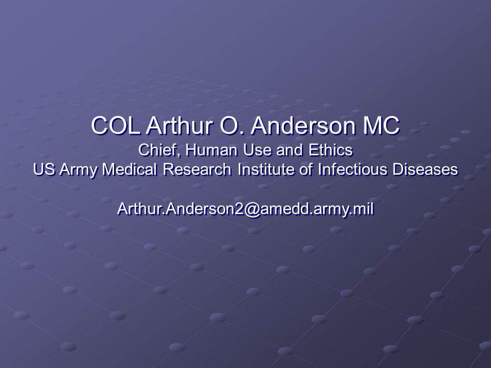 COL Arthur O. Anderson MC Chief, Human Use and Ethics US Army Medical Research Institute of Infectious Diseases