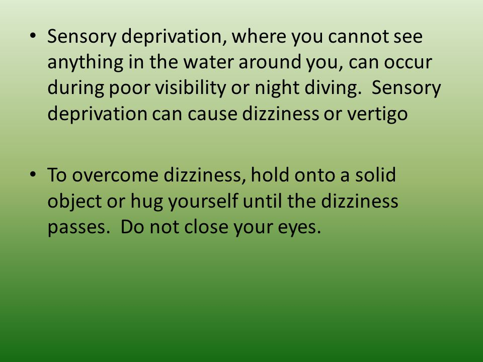 Sensory deprivation, where you cannot see anything in the water around you, can occur during poor visibility or night diving. Sensory deprivation can cause dizziness or vertigo