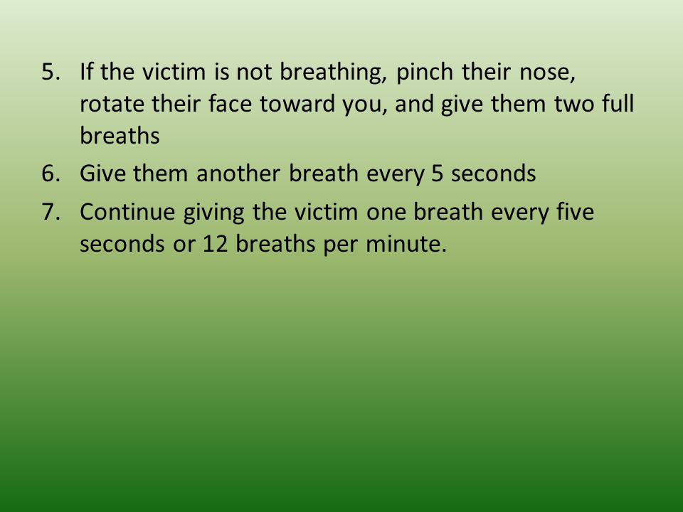 If the victim is not breathing, pinch their nose, rotate their face toward you, and give them two full breaths
