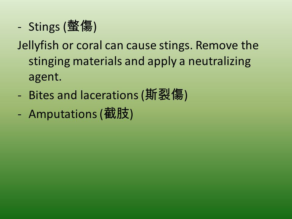 Stings (螫傷) Jellyfish or coral can cause stings. Remove the stinging materials and apply a neutralizing agent.