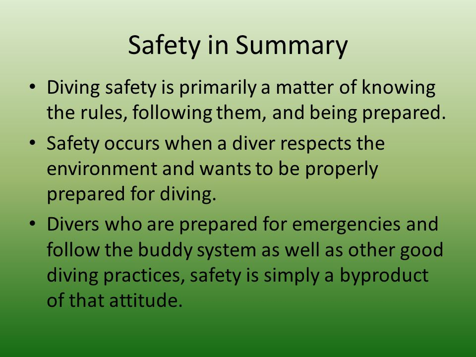 Safety in Summary Diving safety is primarily a matter of knowing the rules, following them, and being prepared.