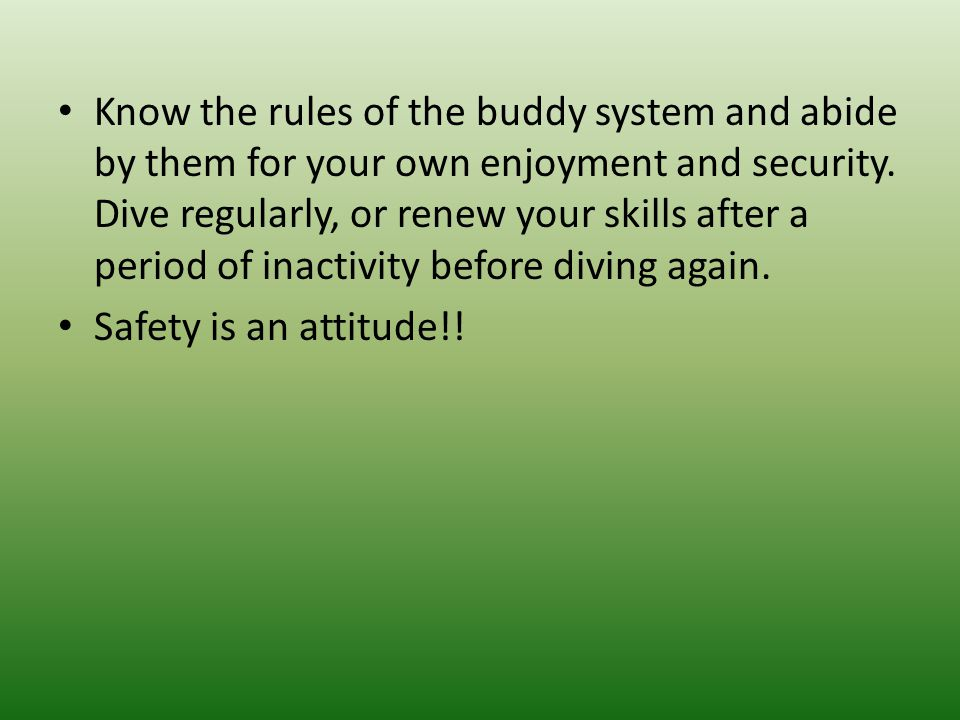Know the rules of the buddy system and abide by them for your own enjoyment and security. Dive regularly, or renew your skills after a period of inactivity before diving again.