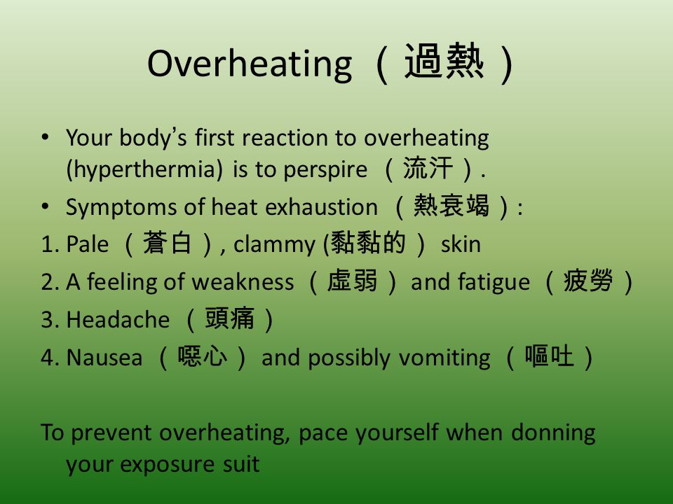 Overheating (過熱) Your body's first reaction to overheating (hyperthermia) is to perspire (流汗). Symptoms of heat exhaustion (熱衰竭):