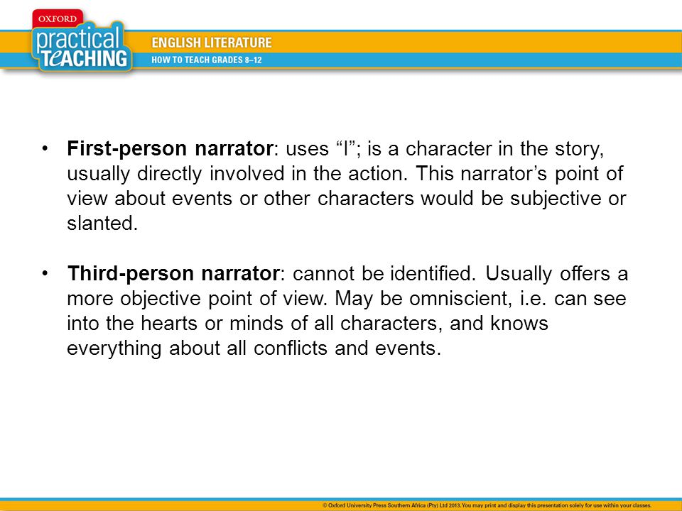 First-person narrator: uses I ; is a character in the story, usually directly involved in the action. This narrator's point of view about events or other characters would be subjective or slanted.