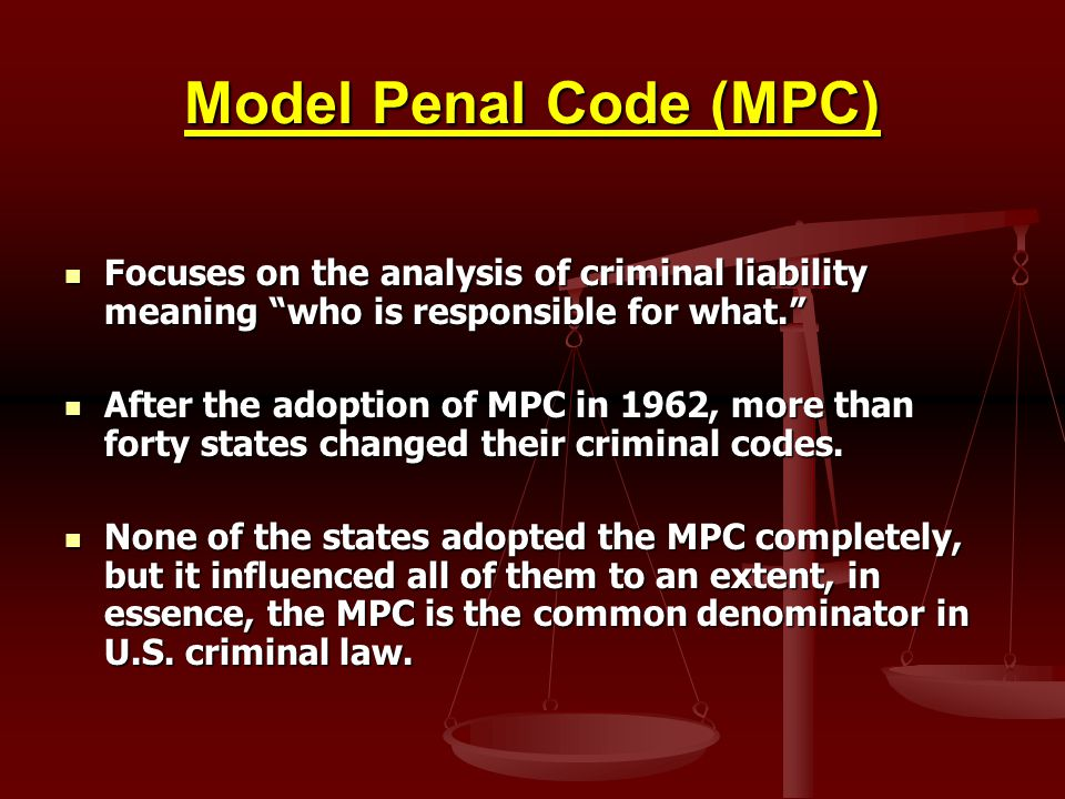 Model Penal Code (MPC) Focuses on the analysis of criminal liability meaning who is responsible for what.