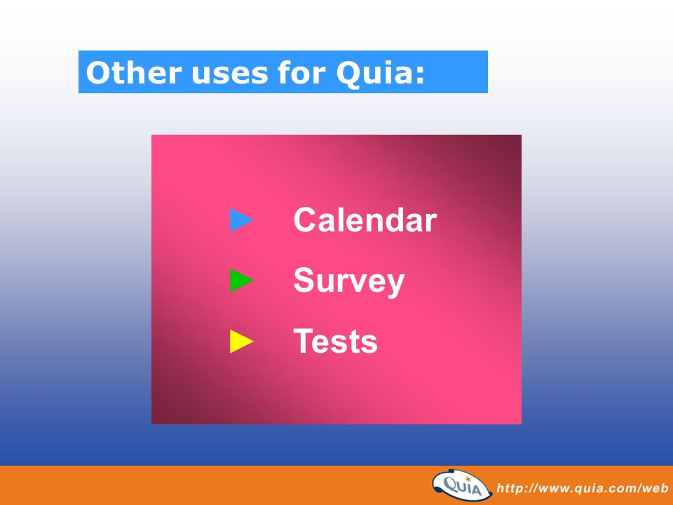 Other uses for Quia: ► Calendar ► Survey ► Tests