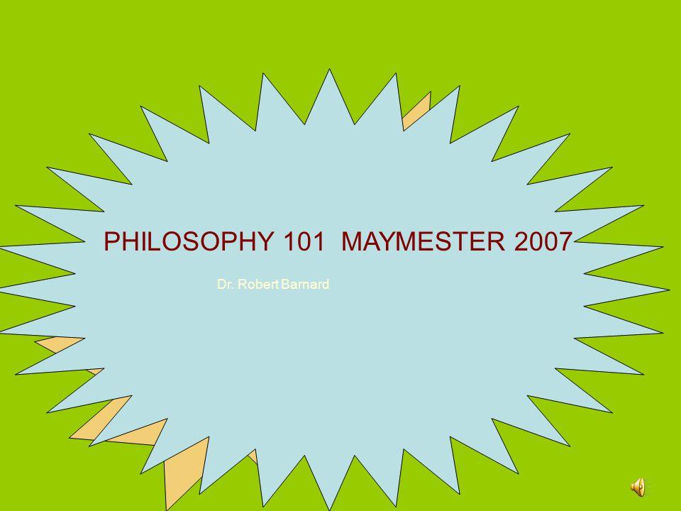 PHILOSOPHY 101 MAYMESTER 2007 Dr. Robert Barnard