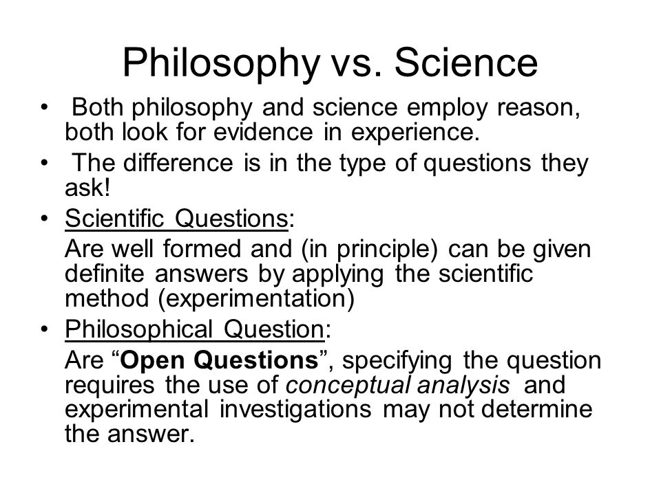 Philosophy vs. Science Both philosophy and science employ reason, both look for evidence in experience.