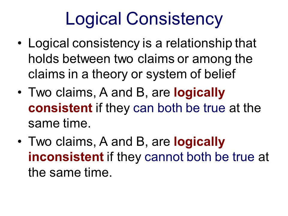Logical Consistency Logical consistency is a relationship that holds between two claims or among the claims in a theory or system of belief.