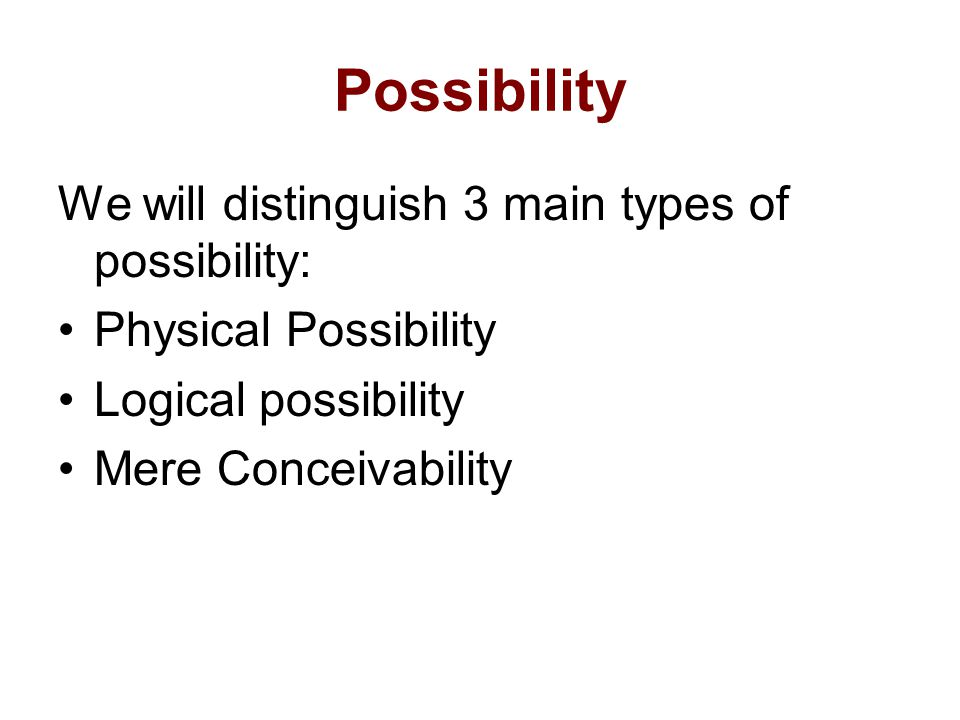 Possibility We will distinguish 3 main types of possibility: