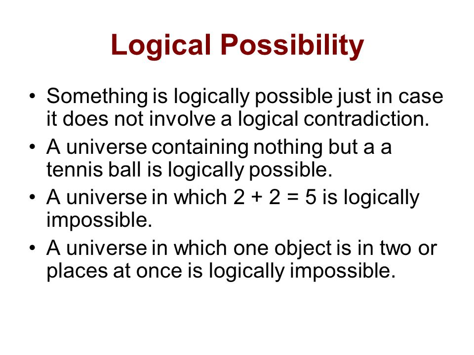 Logical Possibility Something is logically possible just in case it does not involve a logical contradiction.