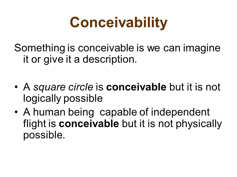 Conceivability Something is conceivable is we can imagine it or give it a description.