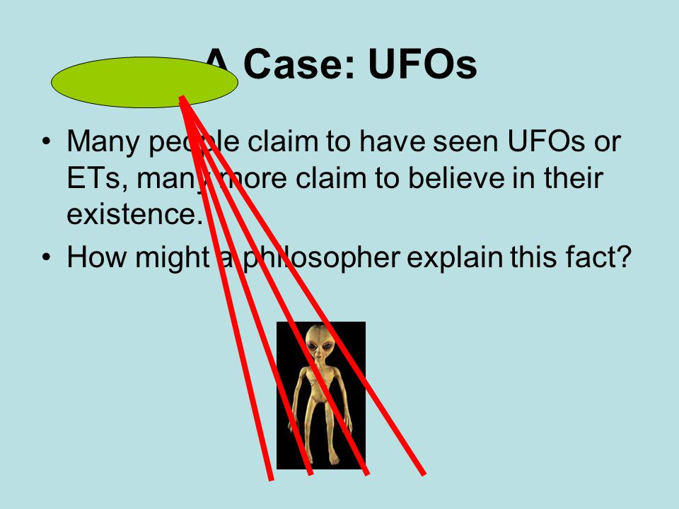 A Case: UFOs Many people claim to have seen UFOs or ETs, many more claim to believe in their existence.