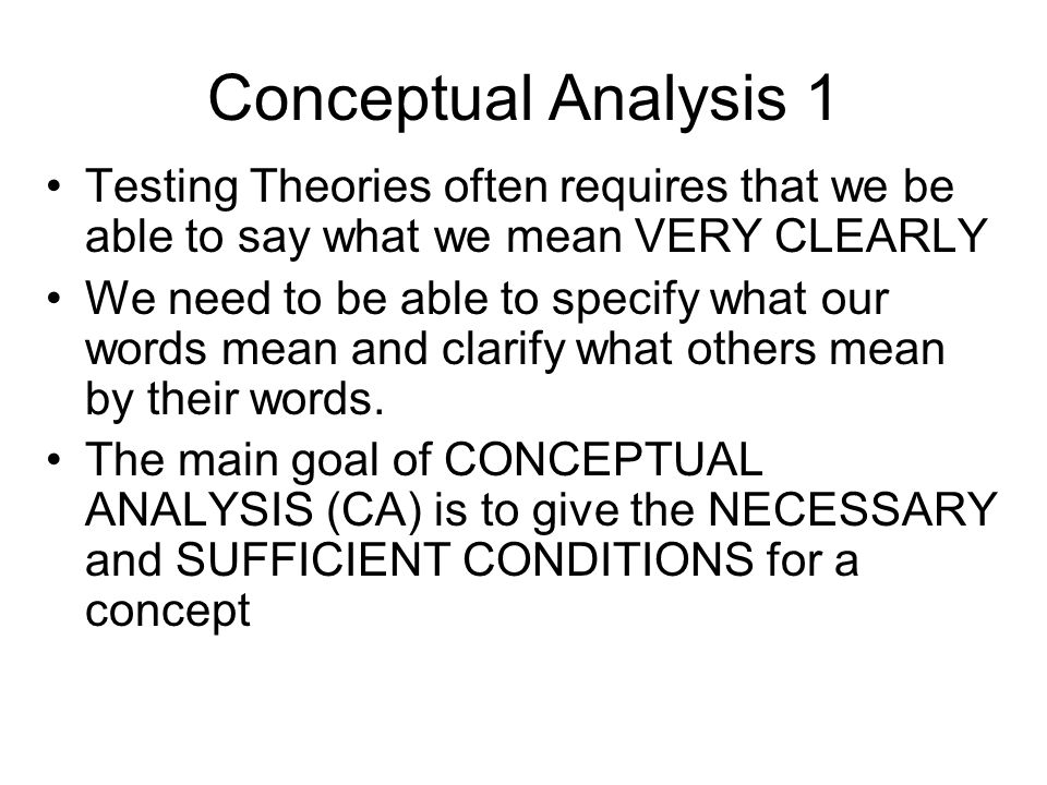 Conceptual Analysis 1 Testing Theories often requires that we be able to say what we mean VERY CLEARLY.