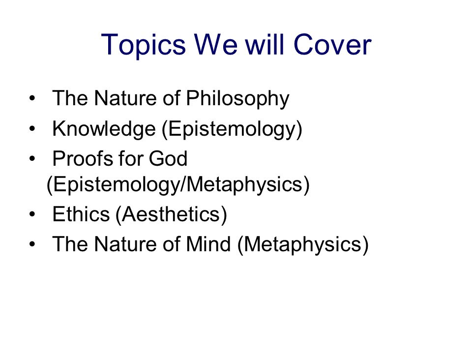 Topics We will Cover The Nature of Philosophy Knowledge (Epistemology)