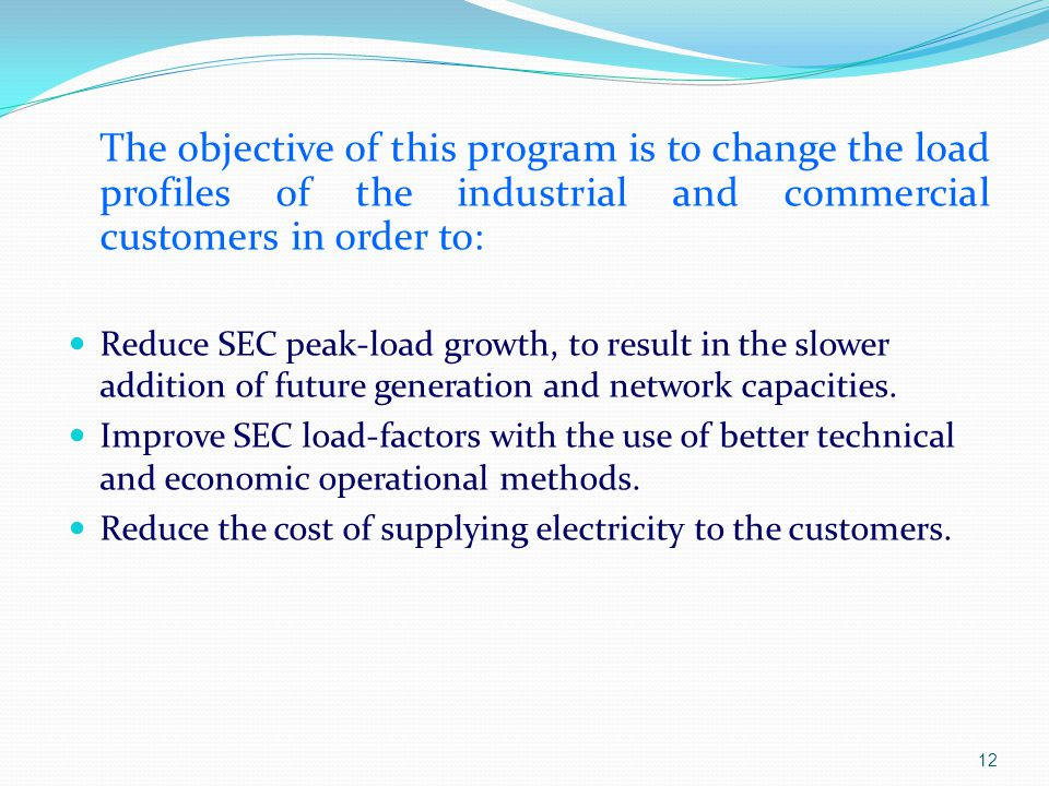 The objective of this program is to change the load profiles of the industrial and commercial customers in order to: