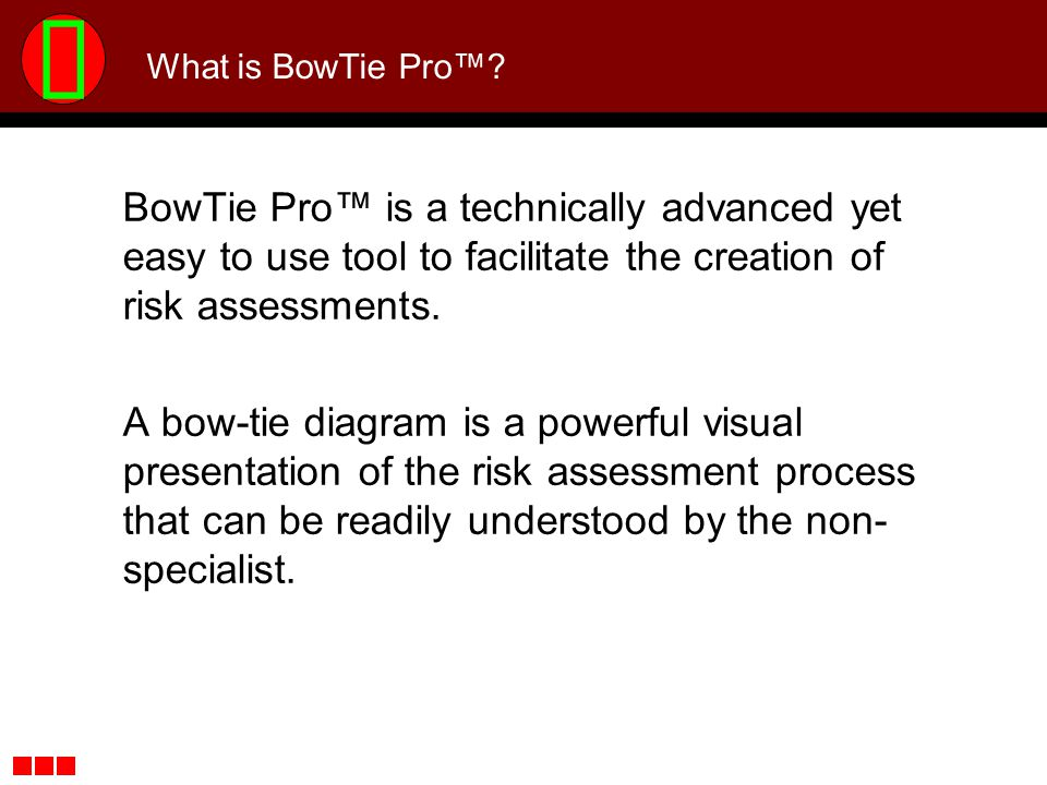 What is BowTie Pro™ BowTie Pro™ is a technically advanced yet easy to use tool to facilitate the creation of risk assessments.