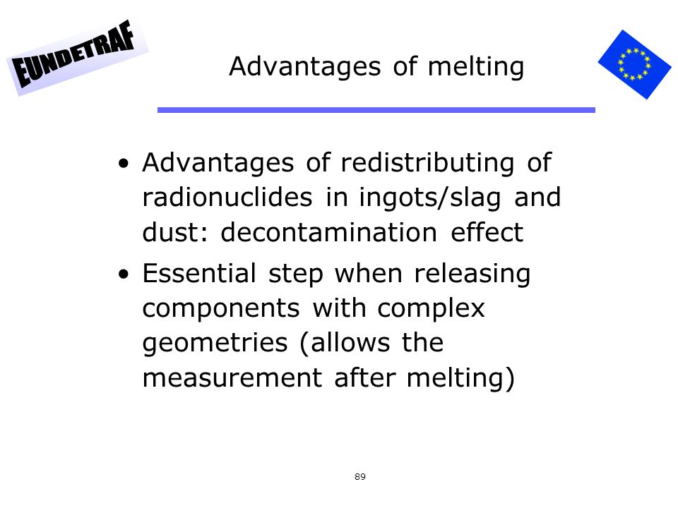 Advantages of melting Advantages of redistributing of radionuclides in ingots/slag and dust: decontamination effect.