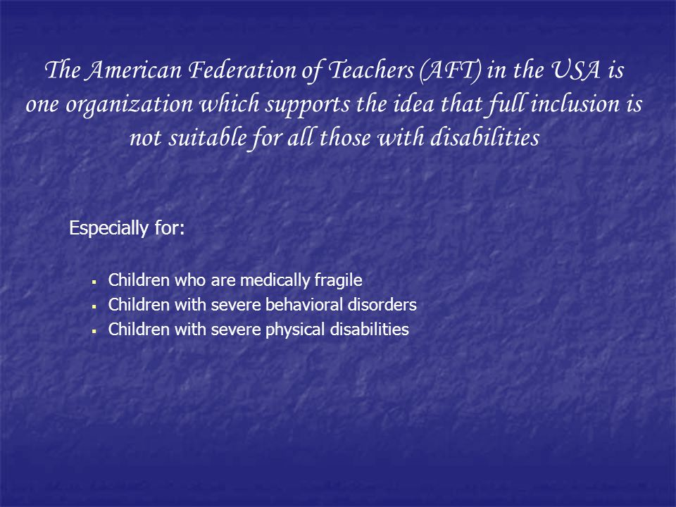 The American Federation of Teachers (AFT) in the USA is one organization which supports the idea that full inclusion is not suitable for all those with disabilities