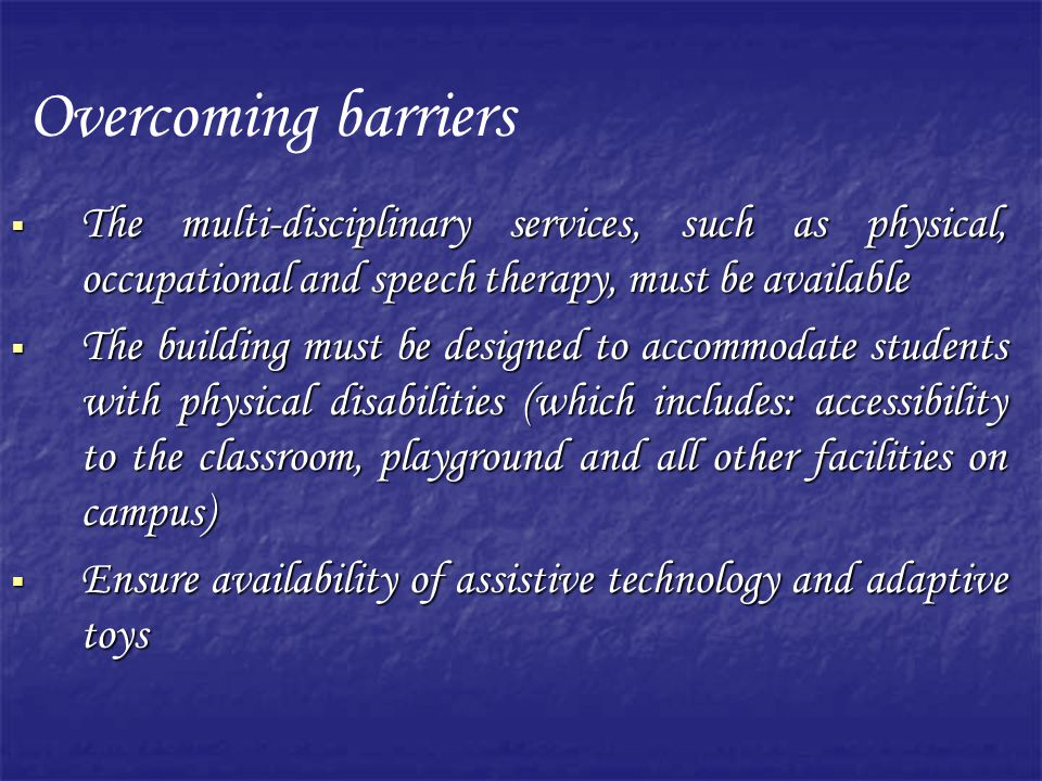 Overcoming barriers The multi-disciplinary services, such as physical, occupational and speech therapy, must be available.