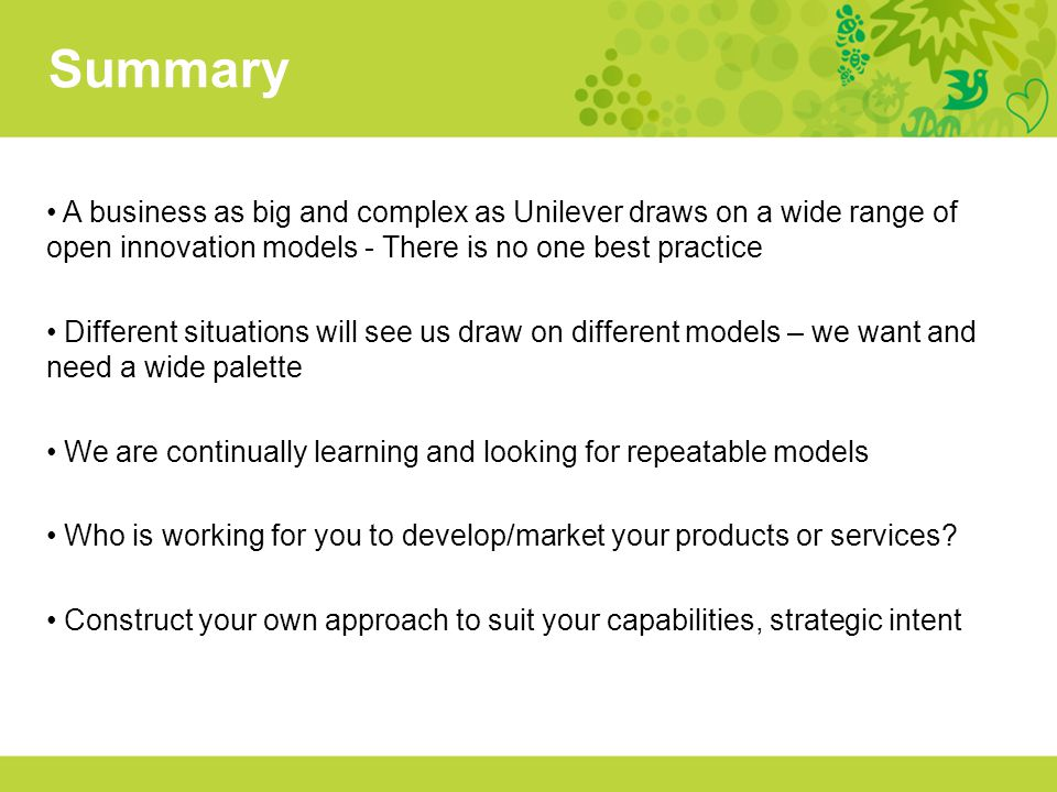 Summary A business as big and complex as Unilever draws on a wide range of open innovation models - There is no one best practice.