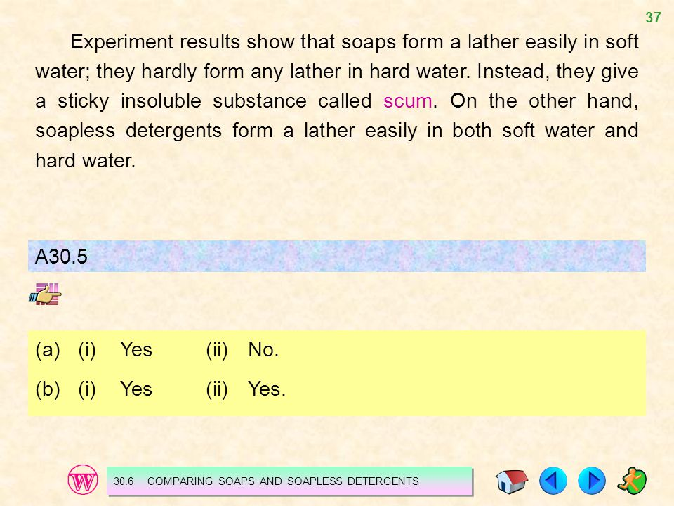 Experiment results show that soaps form a lather easily in soft water; they hardly form any lather in hard water. Instead, they give a sticky insoluble substance called scum. On the other hand, soapless detergents form a lather easily in both soft water and hard water.