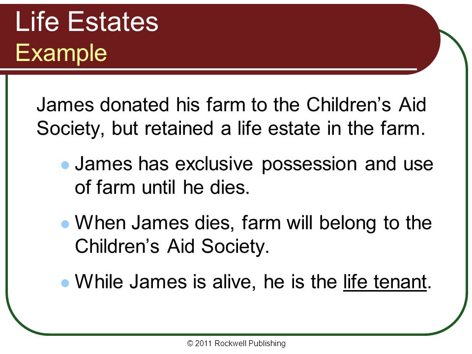 Life Estates Example James donated his farm to the Children's Aid Society, but retained a life estate in the farm.