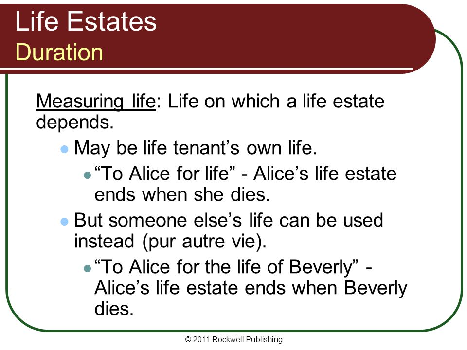 Life Estates Duration Measuring life: Life on which a life estate depends. May be life tenant's own life.