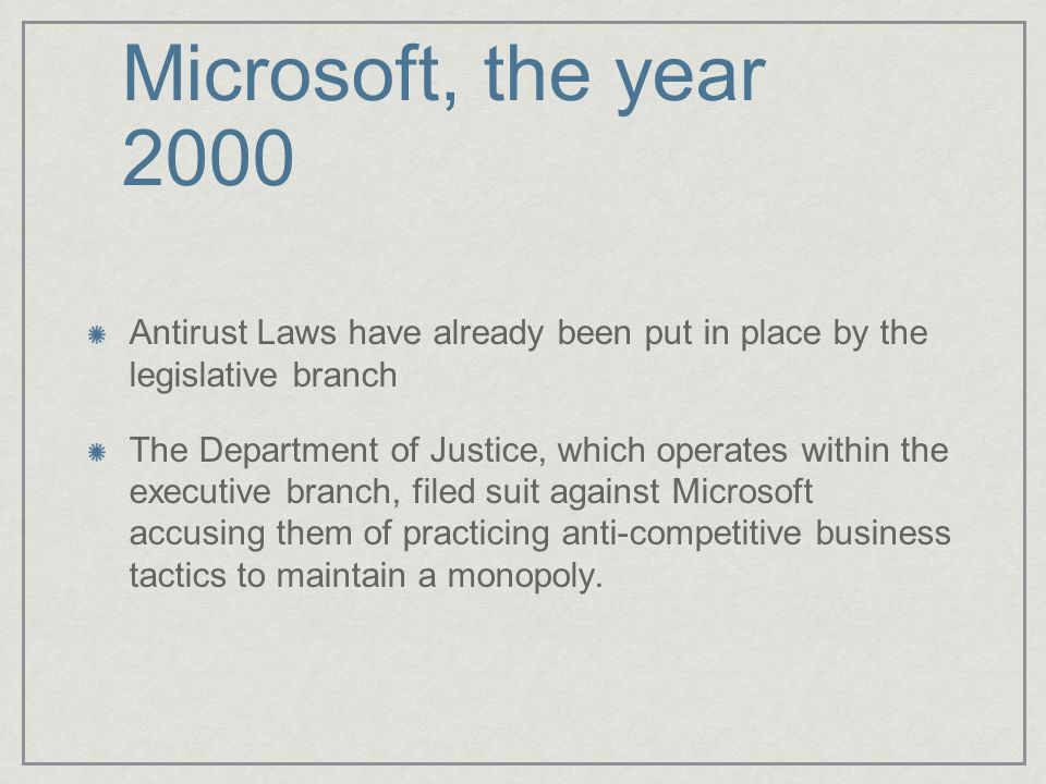 Microsoft, the year 2000 Antirust Laws have already been put in place by the legislative branch.