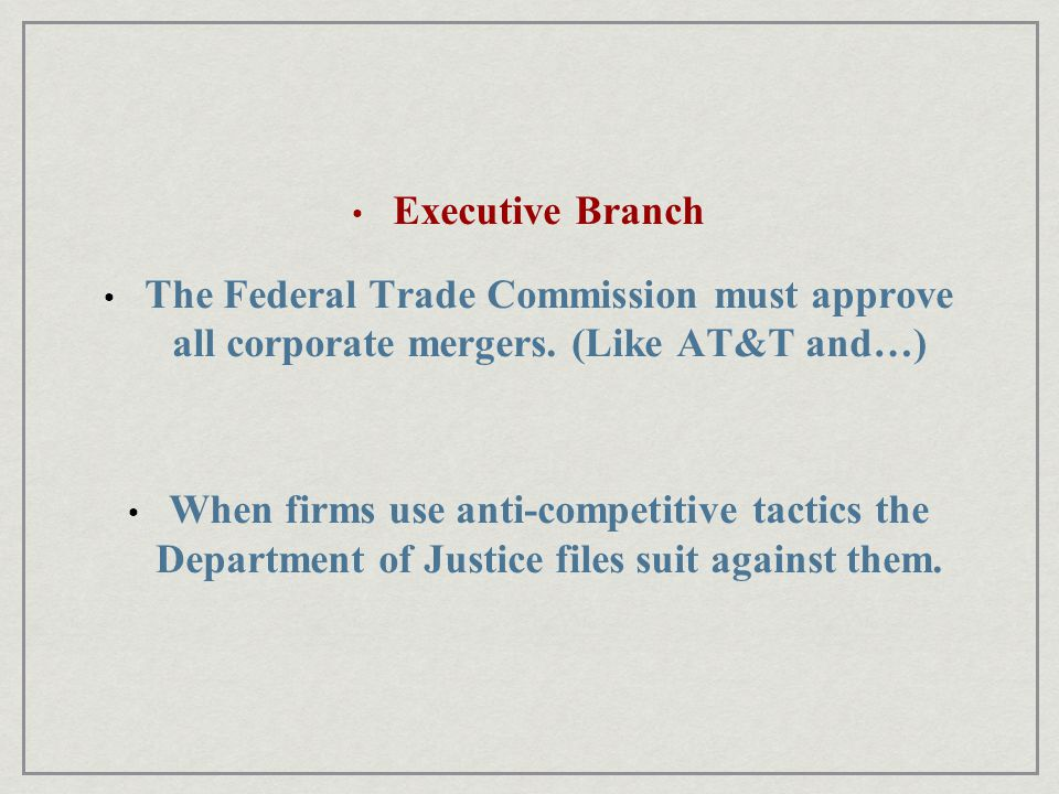 Executive Branch The Federal Trade Commission must approve all corporate mergers. (Like AT&T and…)